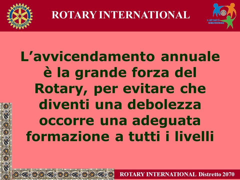 Lavvicendamento annuale è la grande forza del Rotary, per evitare che diventi una debolezza occorre una adeguata formazione a tutti i livelli ROTARY INTERNATIONAL Distretto 2070 ROTARY INTERNATIONAL