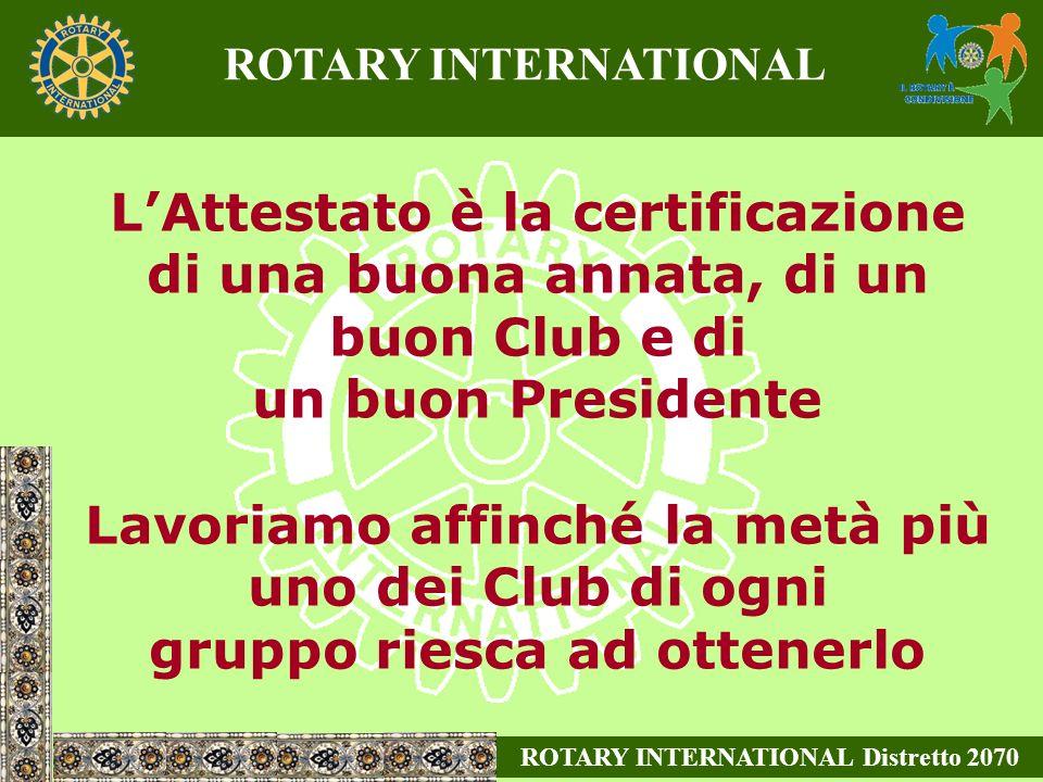LAttestato è la certificazione di una buona annata, di un buon Club e di un buon Presidente Lavoriamo affinché la metà più uno dei Club di ogni gruppo riesca ad ottenerlo ROTARY INTERNATIONAL Distretto 2070 ROTARY INTERNATIONAL