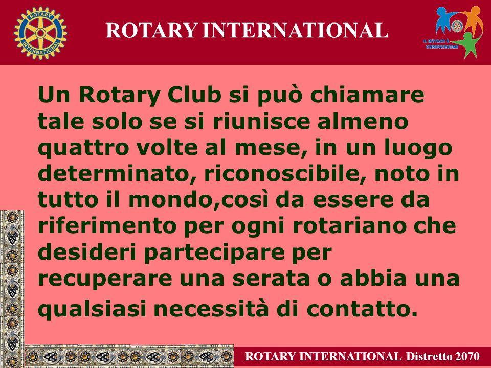 Un Rotary Club si può chiamare tale solo se si riunisce almeno quattro volte al mese, in un luogo determinato, riconoscibile, noto in tutto il mondo,così da essere da riferimento per ogni rotariano che desideri partecipare per recuperare una serata o abbia una qualsiasi necessità di contatto.