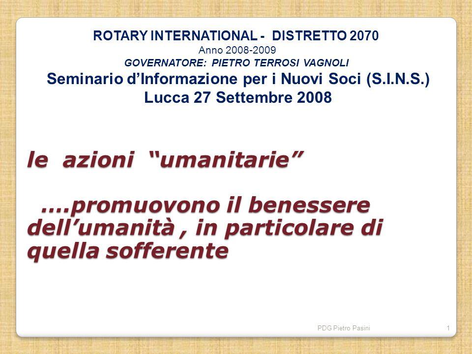PDG Pietro Pasini1 le azioni umanitarie ….promuovono il benessere dellumanità, in particolare di quella sofferente le azioni umanitarie ….promuovono i