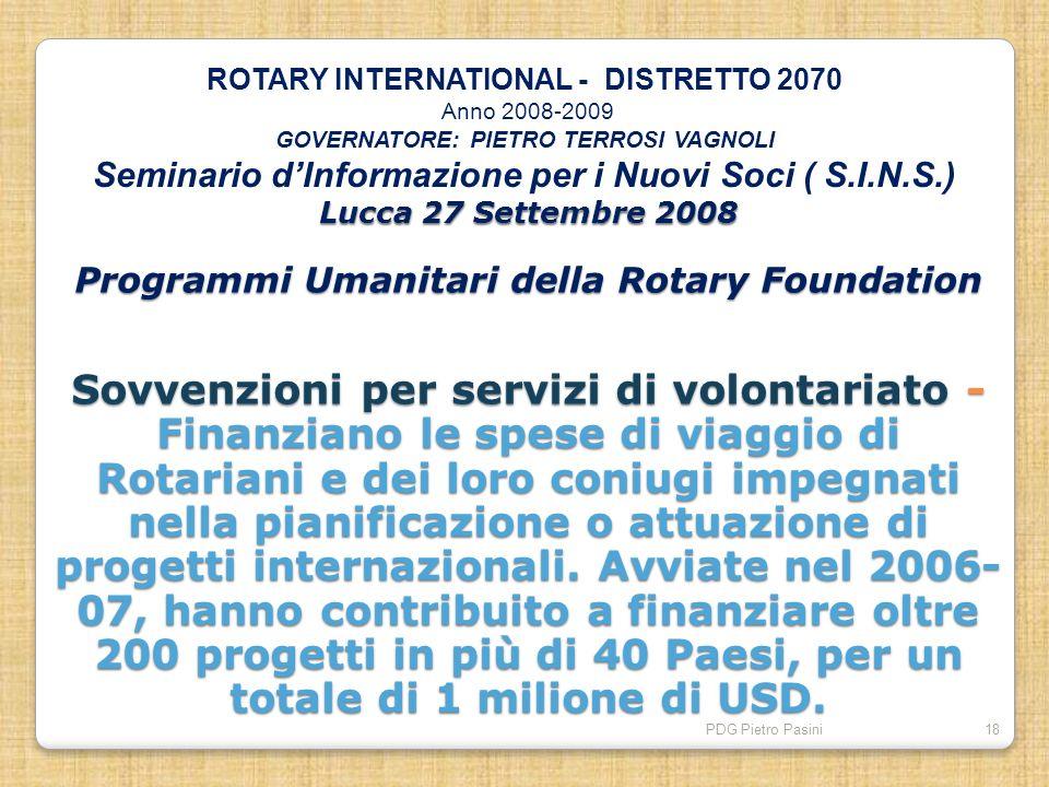 PDG Pietro Pasini18 Lucca 27 Settembre 2008 Programmi Umanitari della Rotary Foundation Sovvenzioni per servizi di volontariato - Finanziano le spese