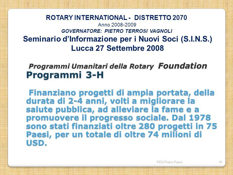 PDG Pietro Pasini19 Programmi Umanitari della Rotary Foundation Programmi 3-H Finanziano progetti di ampia portata, della durata di 2-4 anni, volti a