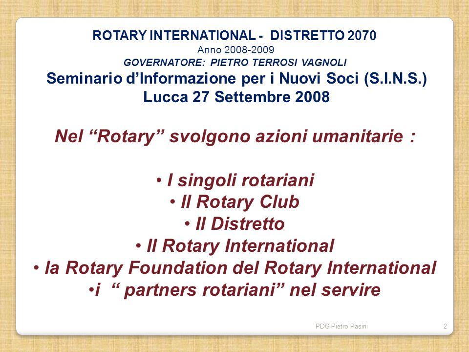 PDG Pietro Pasini2 ROTARY INTERNATIONAL - DISTRETTO 2070 Anno 2008-2009 GOVERNATORE: PIETRO TERROSI VAGNOLI Seminario dInformazione per i Nuovi Soci (