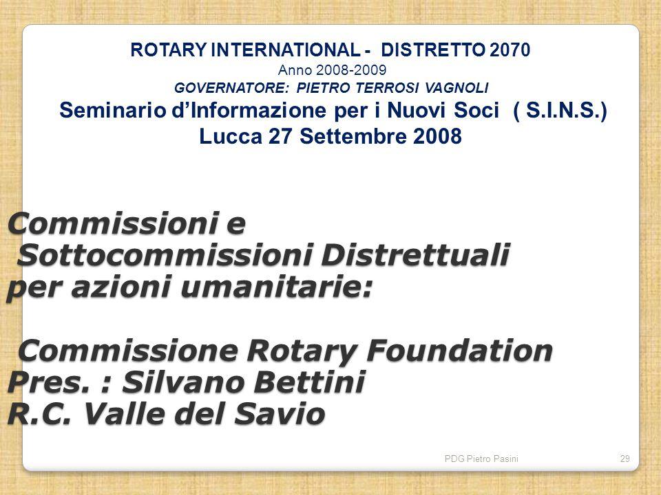 PDG Pietro Pasini29 Commissioni e Sottocommissioni Distrettuali per azioni umanitarie: Commissione Rotary Foundation Pres. : Silvano Bettini R.C. Vall