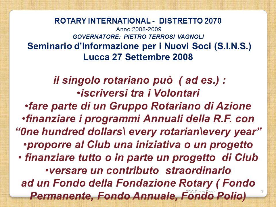 PDG Pietro Pasini3 ROTARY INTERNATIONAL - DISTRETTO 2070 Anno 2008-2009 GOVERNATORE: PIETRO TERROSI VAGNOLI Seminario dInformazione per i Nuovi Soci (