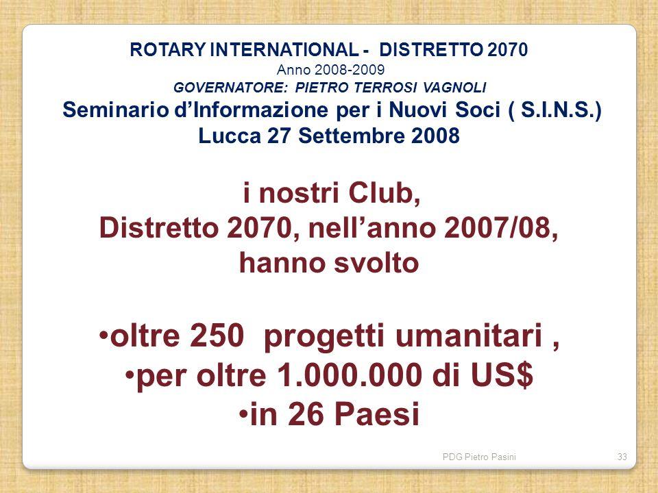 PDG Pietro Pasini33 ROTARY INTERNATIONAL - DISTRETTO 2070 Anno 2008-2009 GOVERNATORE: PIETRO TERROSI VAGNOLI Seminario dInformazione per i Nuovi Soci