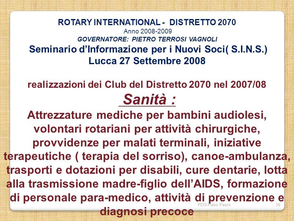 PDG Pietro Pasini36 ROTARY INTERNATIONAL - DISTRETTO 2070 Anno 2008-2009 GOVERNATORE: PIETRO TERROSI VAGNOLI Seminario dInformazione per i Nuovi Soci(