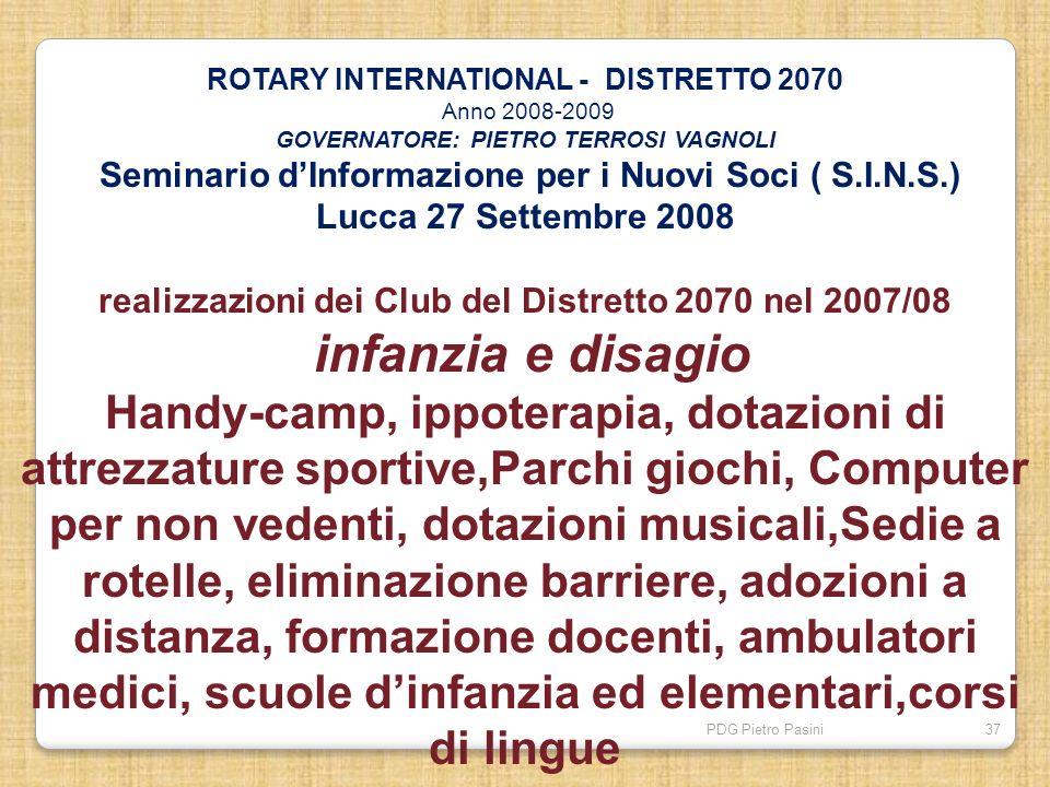 PDG Pietro Pasini37 ROTARY INTERNATIONAL - DISTRETTO 2070 Anno 2008-2009 GOVERNATORE: PIETRO TERROSI VAGNOLI Seminario dInformazione per i Nuovi Soci