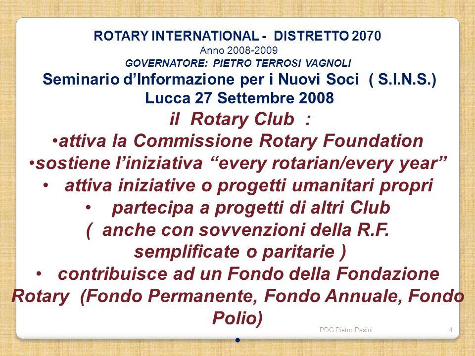 PDG Pietro Pasini4 ROTARY INTERNATIONAL - DISTRETTO 2070 Anno 2008-2009 GOVERNATORE: PIETRO TERROSI VAGNOLI Seminario dInformazione per i Nuovi Soci (