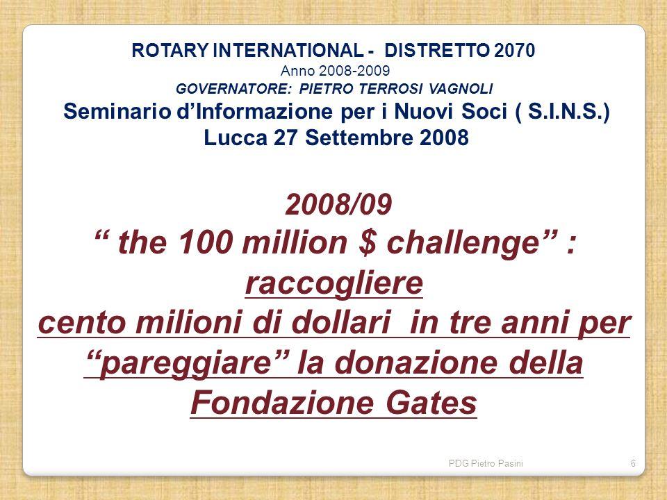 PDG Pietro Pasini6 ROTARY INTERNATIONAL - DISTRETTO 2070 Anno 2008-2009 GOVERNATORE: PIETRO TERROSI VAGNOLI Seminario dInformazione per i Nuovi Soci (
