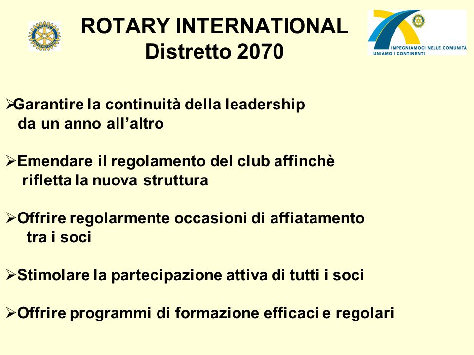 ROTARY INTERNATIONAL Distretto 2070 Garantire la continuità della leadership da un anno allaltro Emendare il regolamento del club affinchè rifletta la