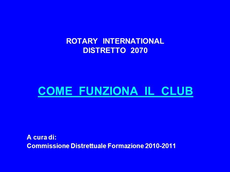 ROTARY INTERNATIONAL DISTRETTO 2070 COME FUNZIONA IL CLUB A cura di: Commissione Distrettuale Formazione 2010-2011