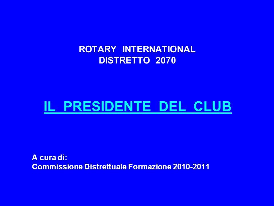 PRESIDENTE DEL CLUB RUOLO - figura rappresentativa e responsabile del club - propulsore e controllore delle attività del club - gestore attento e diligente della vita del club - modello di comportamento per tutti i soci