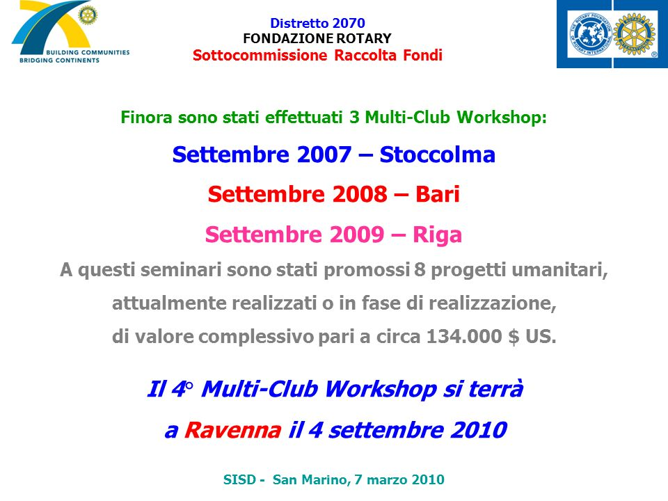 Distretto 2070 FONDAZIONE ROTARY Sottocommissione Raccolta Fondi Finora sono stati effettuati 3 Multi-Club Workshop: Settembre 2007 – Stoccolma Settem