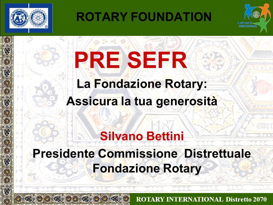 ROTARY INTERNATIONAL Distretto 2070 ROTARY FOUNDATION PRE SEFR La Fondazione Rotary: Assicura la tua generosità Silvano Bettini Presidente Commissione