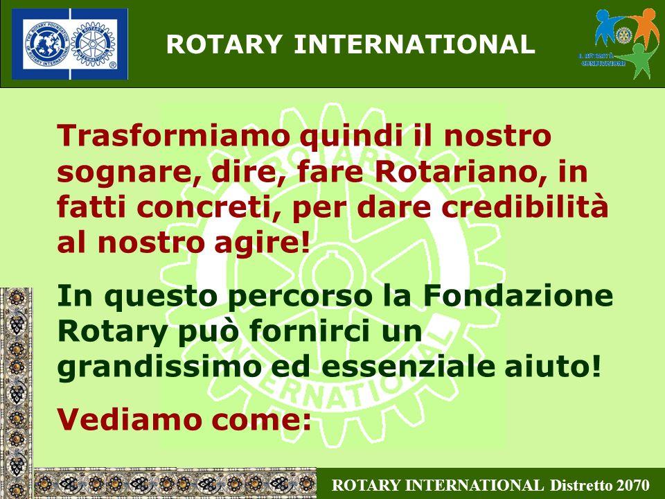ROTARY INTERNATIONAL Distretto 2070 ROTARY FOUNDATION 1 unico Socio: Il ROTARY INTERNATIONAL Board costituito da 13 membri (4 PPI) 90 anni di vita (1917 nasce lEndowment Fund for Rotary, nel 1947 dopo la scomparsa di Paul Harrys, nasce la Fondazione così come oggi la conosciamo con la costituzione del primo programma: Ambasciatori) Tutti possono contribuire Rotariani, familiari di Rotariani e non Rotariani, sempre ed esclusivamente su base volontaria Qualche informazione