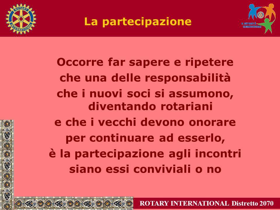 ROTARY INTERNATIONAL Distretto 2070 La partecipazione Occorre far sapere e ripetere che una delle responsabilità che i nuovi soci si assumono, diventa