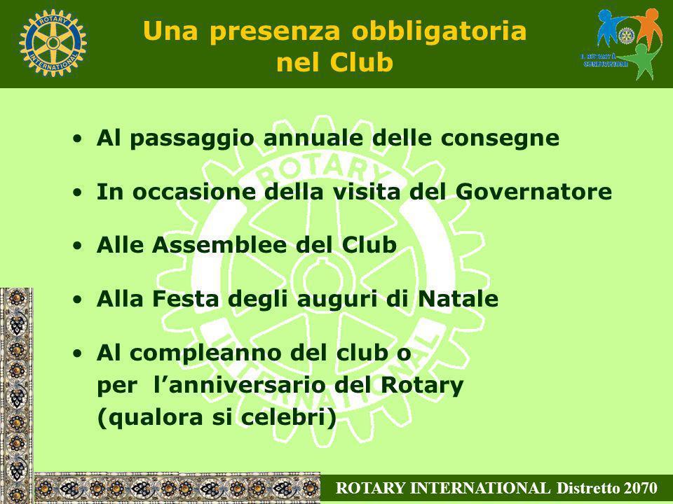 ROTARY INTERNATIONAL Distretto 2070 Una presenza obbligatoria nel Club Al passaggio annuale delle consegne In occasione della visita del Governatore A
