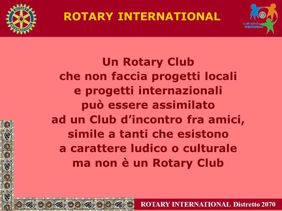 Conservare e aumentare leffettivo Attuare progetti di servizio locali e internazionali Sostenere la Fondazione Rotary Formare dirigenti in grado di servire al di là del livello di club Quattro vie dazione Amministrazione efficiente Un club efficiente è in grado di Come obbiettivo lefficienza dei Club ROTARY INTERNATIONAL Distretto 2070