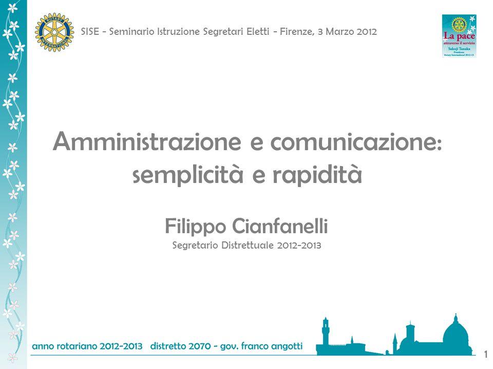SISE - Seminario Istruzione Segretari Eletti - Firenze, 3 Marzo 2012 1 Amministrazione e comunicazione: semplicità e rapidità Filippo Cianfanelli Segretario Distrettuale 2012-2013