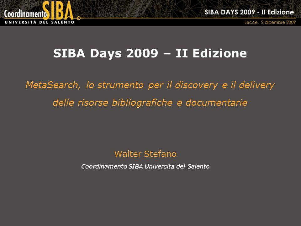 SIBA Days 2009 – II Edizione MetaSearch, lo strumento per il discovery e il delivery delle risorse bibliografiche e documentarie Walter Stefano Coordinamento SIBA Università del Salento