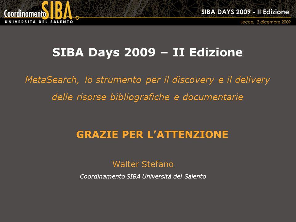 SIBA Days 2009 – II Edizione MetaSearch, lo strumento per il discovery e il delivery delle risorse bibliografiche e documentarie Walter Stefano Coordinamento SIBA Università del Salento GRAZIE PER LATTENZIONE