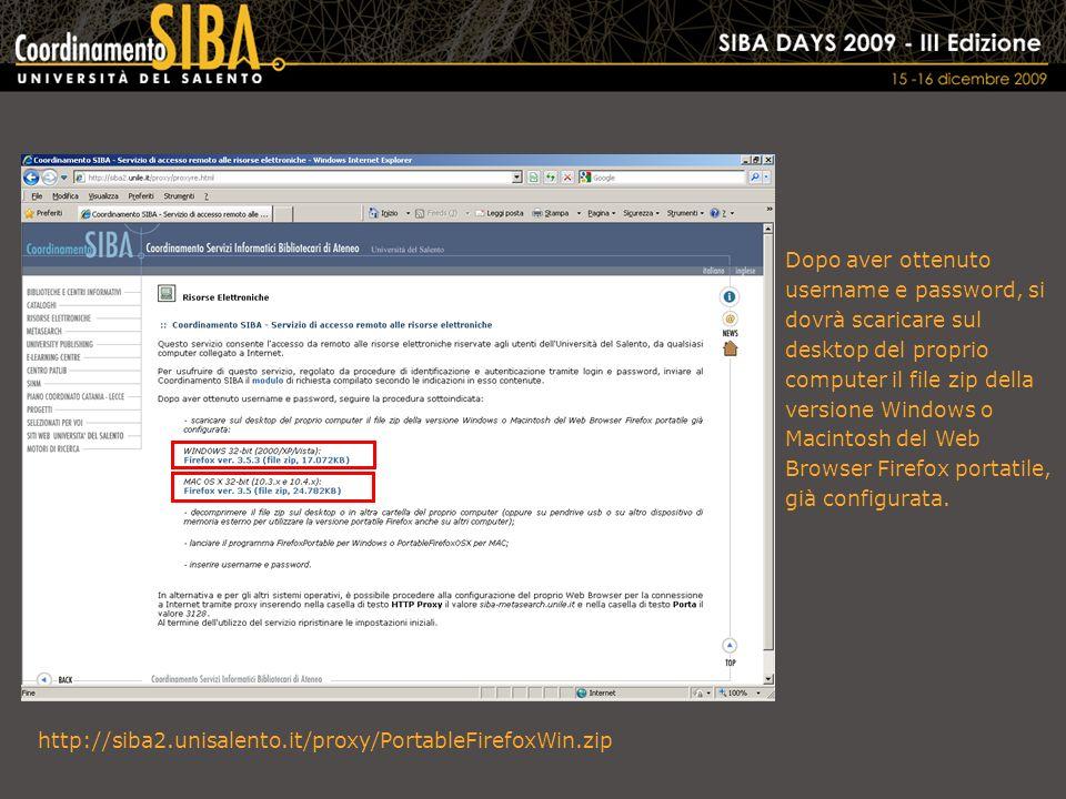http://siba2.unisalento.it/proxy/PortableFirefoxWin.zip Dopo aver ottenuto username e password, si dovrà scaricare sul desktop del proprio computer il file zip della versione Windows o Macintosh del Web Browser Firefox portatile, già configurata.