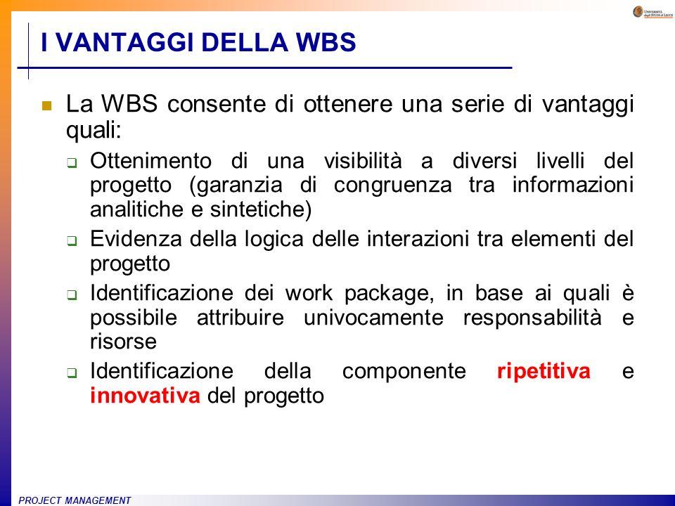 PROJECT MANAGEMENT La WBS consente di ottenere una serie di vantaggi quali: Ottenimento di una visibilità a diversi livelli del progetto (garanzia di