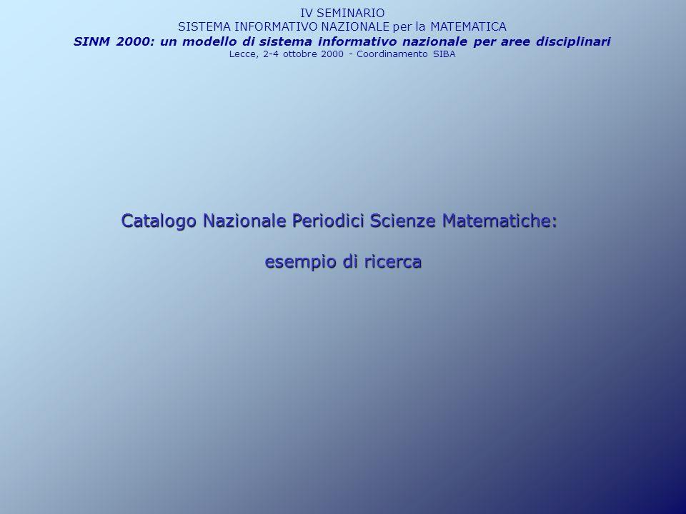 IV SEMINARIO SISTEMA INFORMATIVO NAZIONALE per la MATEMATICA SINM 2000: un modello di sistema informativo nazionale per aree disciplinari Lecce, 2-4 ottobre 2000 - Coordinamento SIBA Catalogo Nazionale Periodici Scienze Matematiche: esempio di ricerca