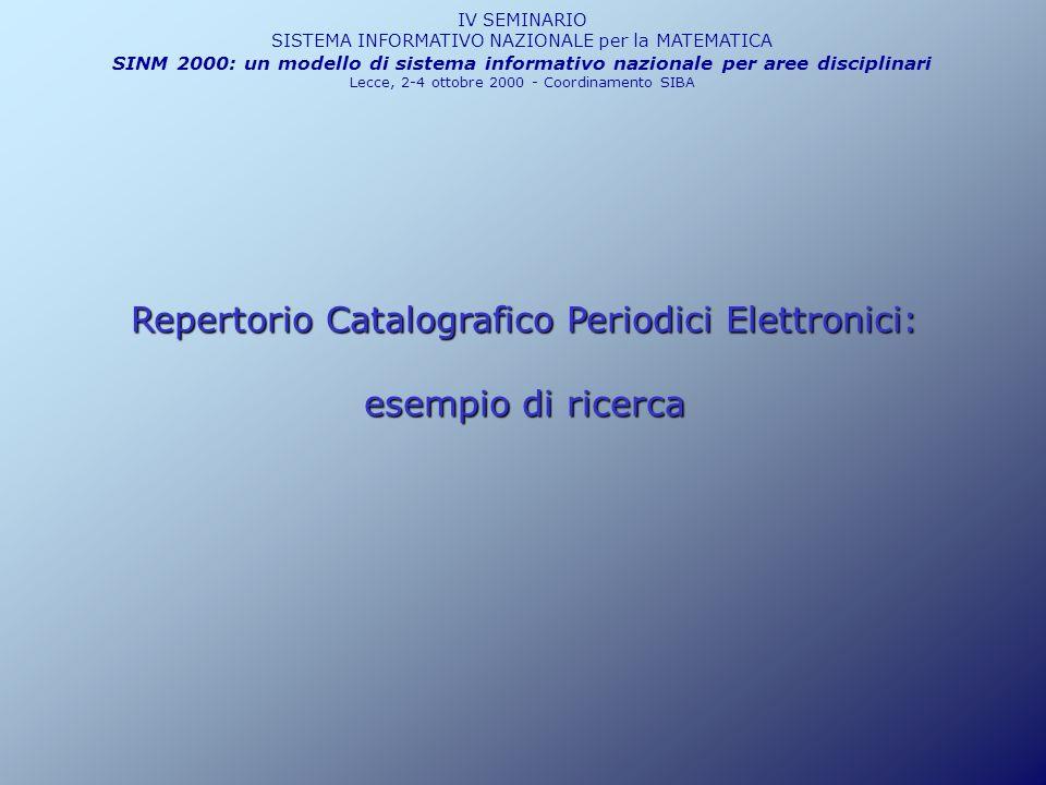 Repertorio Catalografico Periodici Elettronici: esempio di ricerca IV SEMINARIO SISTEMA INFORMATIVO NAZIONALE per la MATEMATICA SINM 2000: un modello di sistema informativo nazionale per aree disciplinari Lecce, 2-4 ottobre 2000 - Coordinamento SIBA