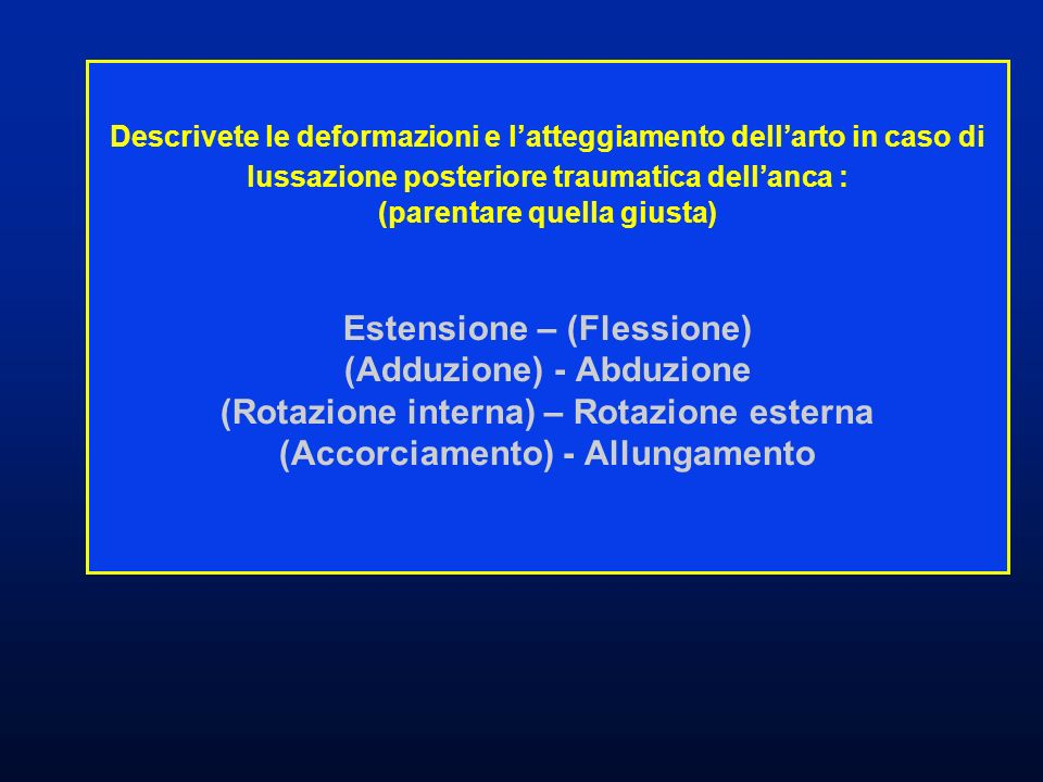 Descrivete le deformazioni e latteggiamento dellarto in caso di lussazione posteriore traumatica dellanca : (parentare quella giusta) Estensione – (Fl