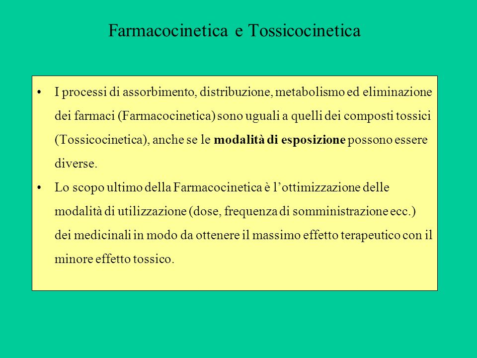 Farmacocinetica e Tossicocinetica I processi di assorbimento, distribuzione, metabolismo ed eliminazione dei farmaci (Farmacocinetica) sono uguali a q