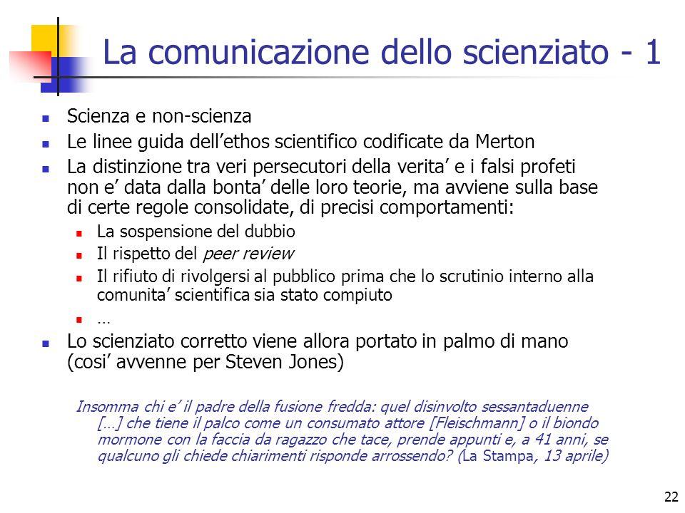 22 La comunicazione dello scienziato - 1 Scienza e non-scienza Le linee guida dellethos scientifico codificate da Merton La distinzione tra veri perse