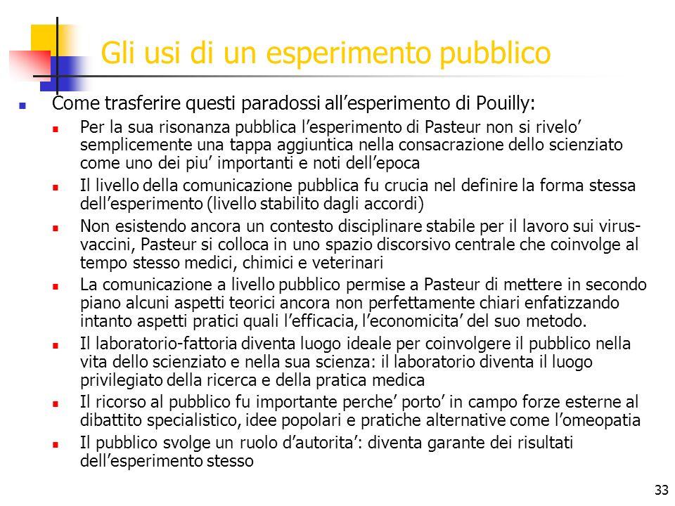 33 Gli usi di un esperimento pubblico Come trasferire questi paradossi allesperimento di Pouilly: Per la sua risonanza pubblica lesperimento di Pasteu