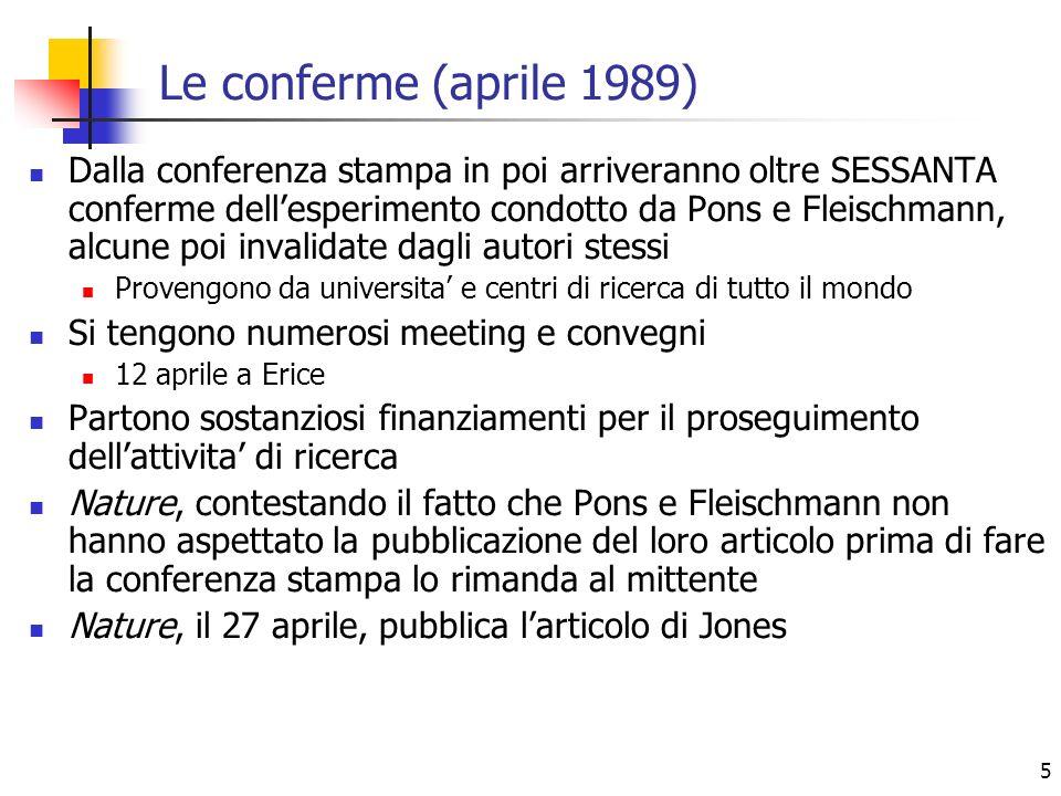 5 Le conferme (aprile 1989) Dalla conferenza stampa in poi arriveranno oltre SESSANTA conferme dellesperimento condotto da Pons e Fleischmann, alcune