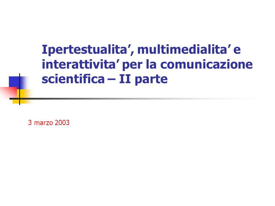 Ipertestualita, multimedialita e interattivita per la comunicazione scientifica – II parte 3 marzo 2003
