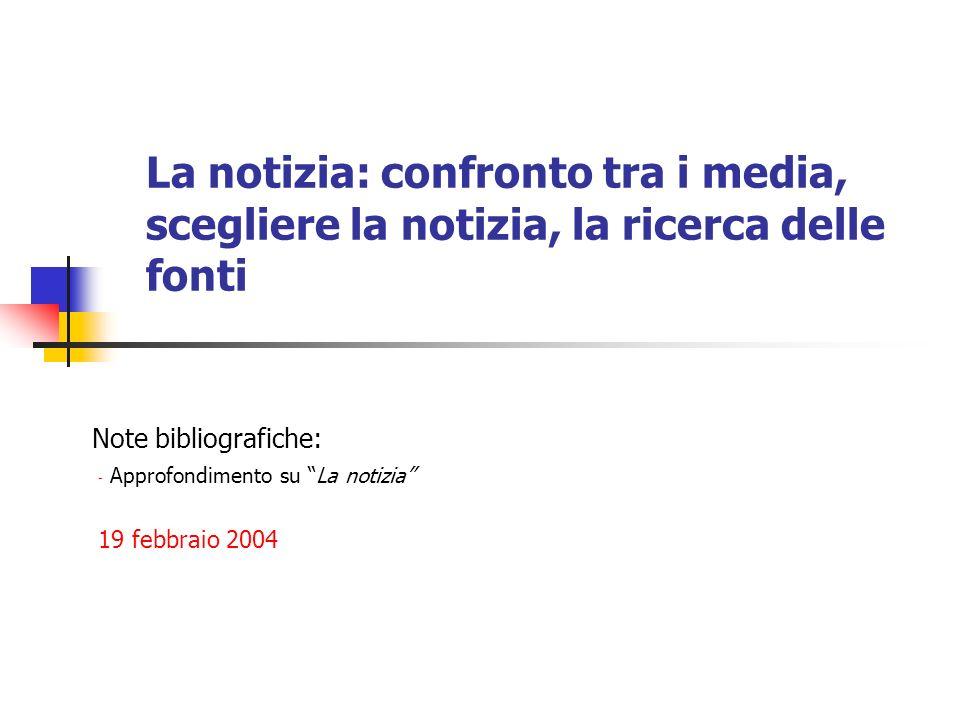 La notizia: confronto tra i media, scegliere la notizia, la ricerca delle fonti Note bibliografiche: - Approfondimento su La notizia 19 febbraio 2004