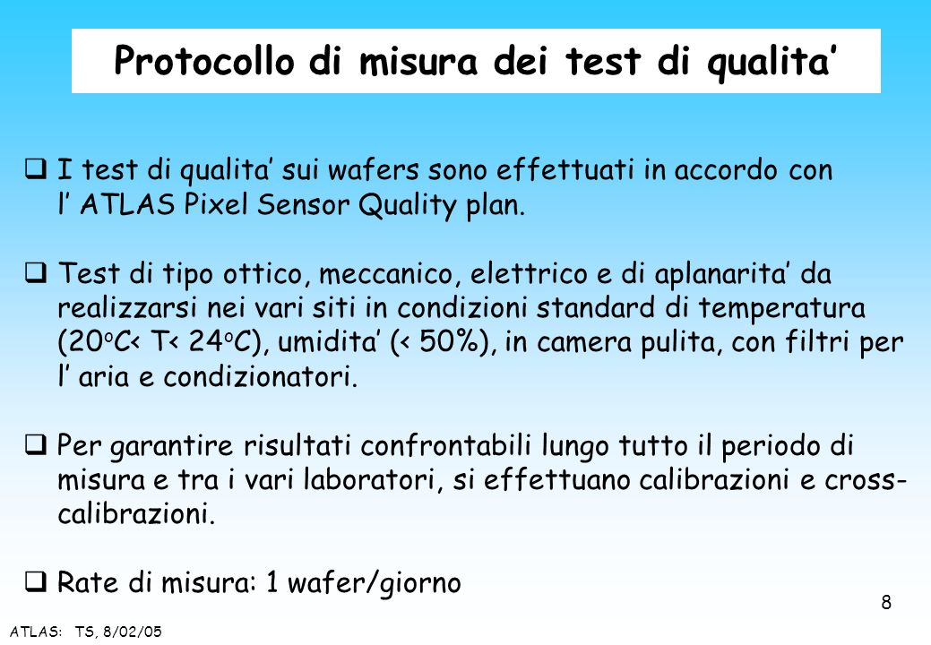 ATLAS: TS, 8/02/05 Protocollo di misura dei test di qualita I test di qualita sui wafers sono effettuati in accordo con l ATLAS Pixel Sensor Quality p