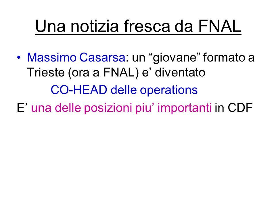 Una notizia fresca da FNAL Massimo Casarsa: un giovane formato a Trieste (ora a FNAL) e diventato CO-HEAD delle operations E una delle posizioni piu importanti in CDF