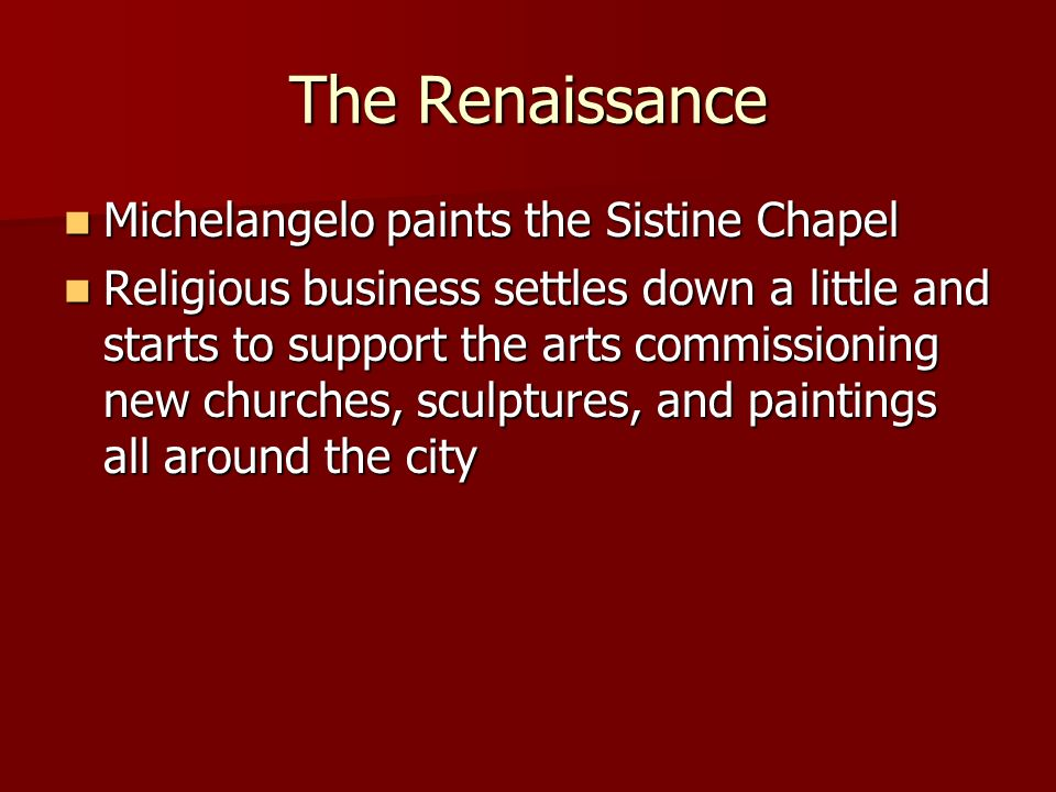 The Renaissance Michelangelo paints the Sistine Chapel Michelangelo paints the Sistine Chapel Religious business settles down a little and starts to support the arts commissioning new churches, sculptures, and paintings all around the city Religious business settles down a little and starts to support the arts commissioning new churches, sculptures, and paintings all around the city