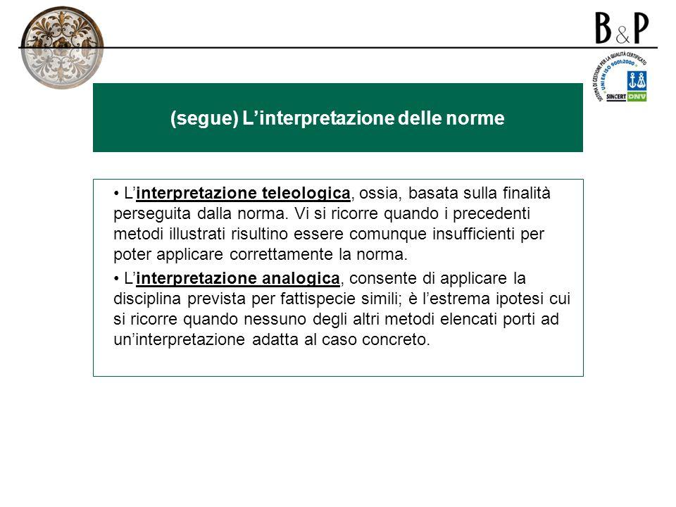 (segue) Linterpretazione delle norme Linterpretazione teleologica, ossia, basata sulla finalità perseguita dalla norma.