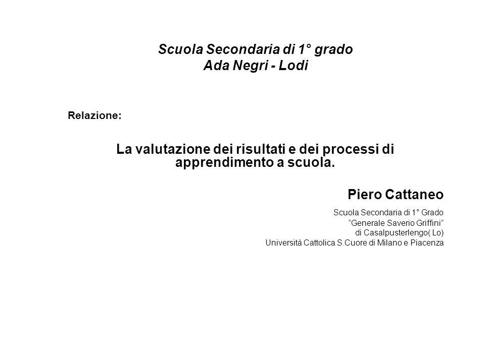 Scuola Secondaria di 1° grado Ada Negri - Lodi Relazione: La valutazione dei risultati e dei processi di apprendimento a scuola. Piero Cattaneo Scuola