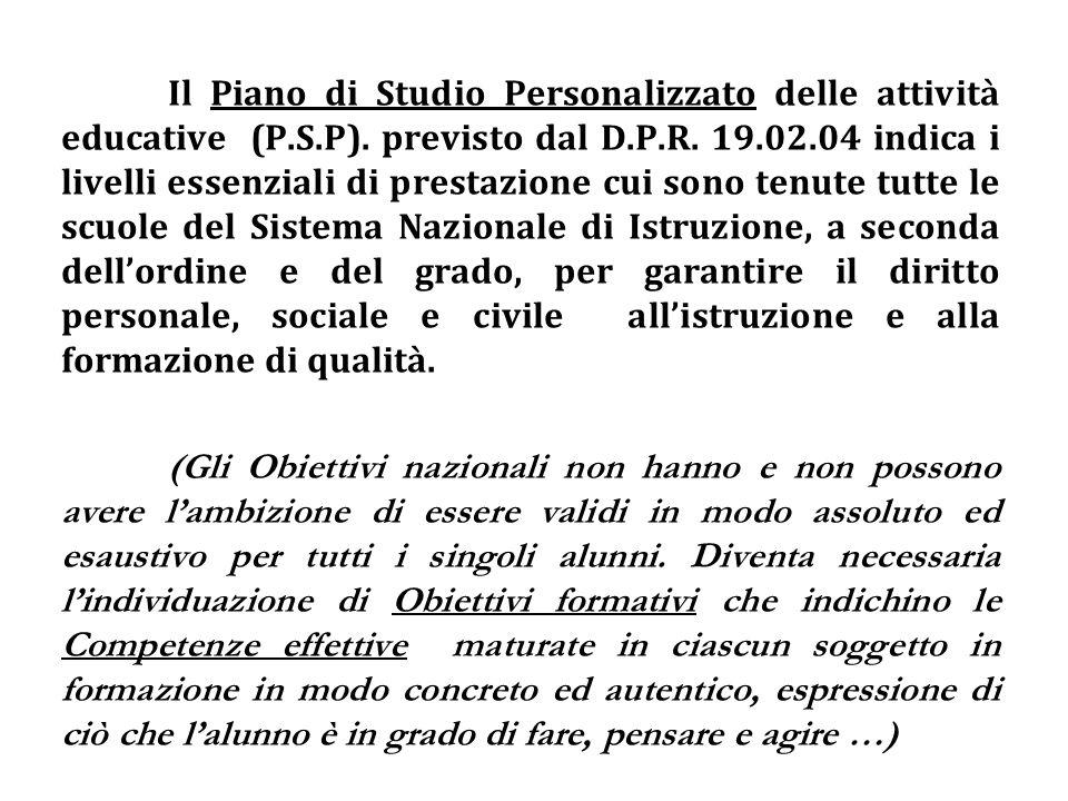Il Piano di Studio Personalizzato delle attività educative (P.S.P). previsto dal D.P.R. 19.02.04 indica i livelli essenziali di prestazione cui sono t