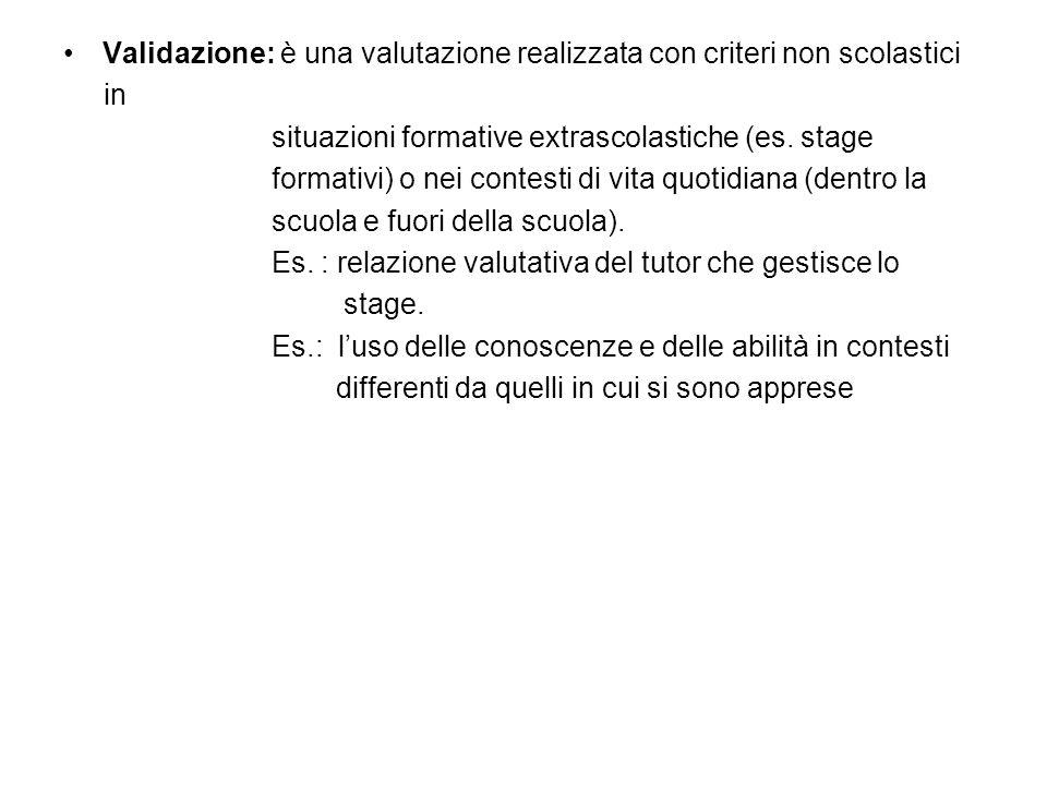 Validazione: è una valutazione realizzata con criteri non scolastici in situazioni formative extrascolastiche (es. stage formativi) o nei contesti di