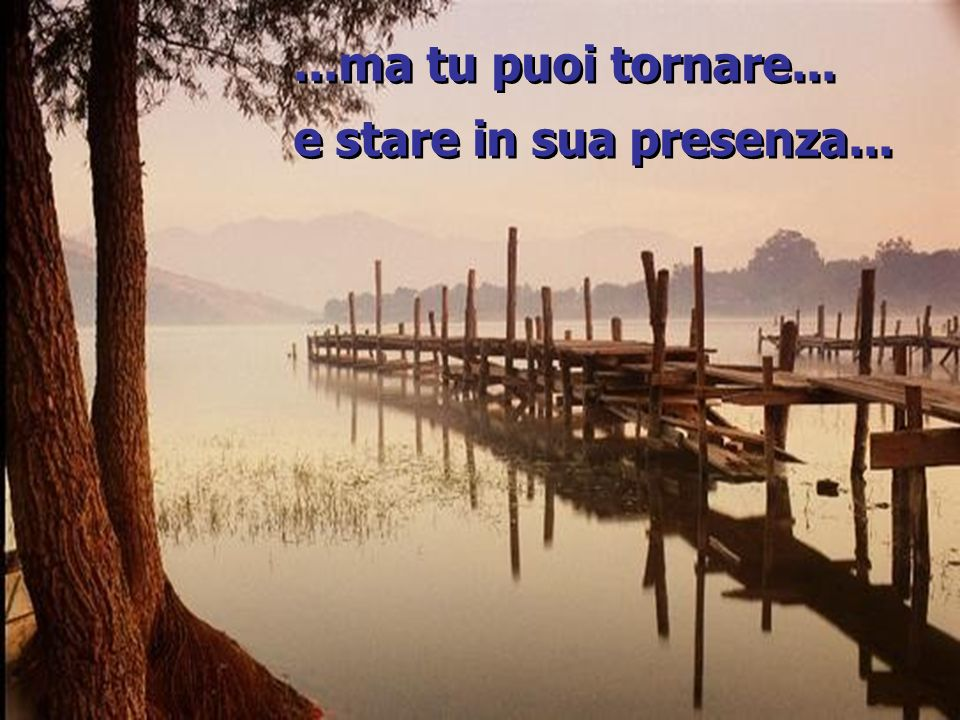 ...ma tu puoi tornare... e stare in sua presenza......ma tu puoi tornare...