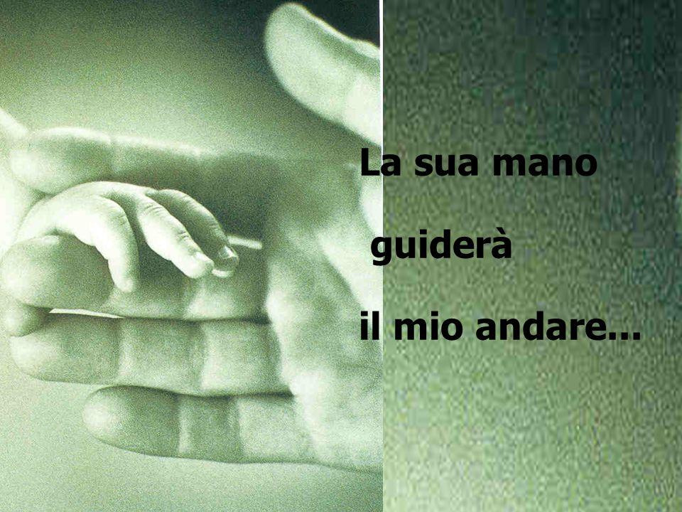 La sua mano guiderà il mio andare...