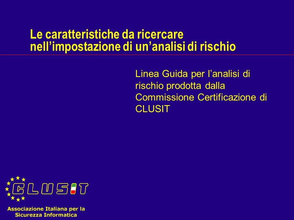 Le caratteristiche da ricercare nellimpostazione di unanalisi di rischio Linea Guida per lanalisi di rischio prodotta dalla Commissione Certificazione di CLUSIT
