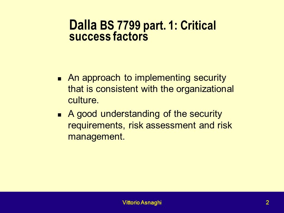 Vittorio Asnaghi 2 Dalla BS 7799 part. 1: Critical success factors An approach to implementing security that is consistent with the organizational cul