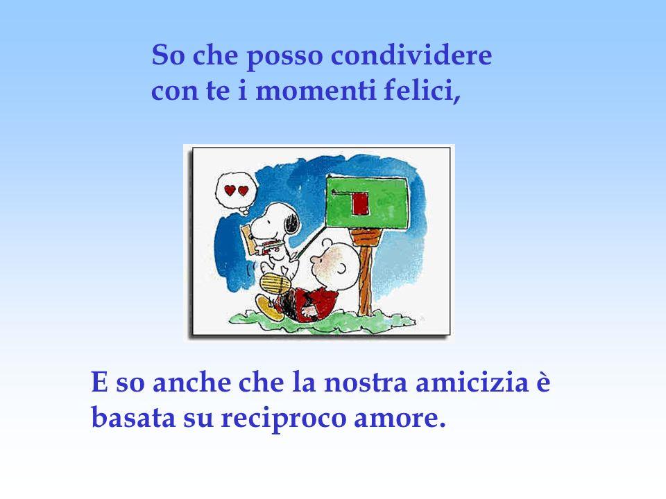 So che posso condividere con te i momenti felici, E so anche che la nostra amicizia è basata su reciproco amore.