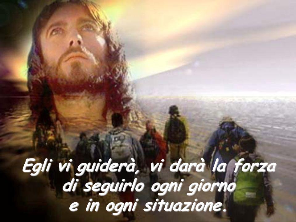 Egli vi guiderà, vi darà la forza di seguirlo ogni giorno e in ogni situazione.